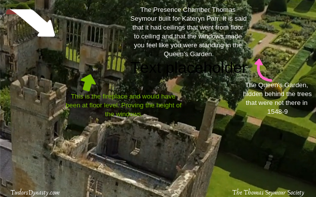 The Presence Chamber Thomas Seymour built for Kateryn Parr. It is said that it had ceilings that went from floor to ceiling and that the windows made you feel like you were standing in t